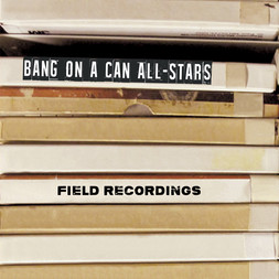 Bang on a Can All-Stars - Field Recordings